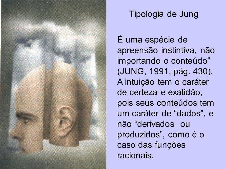 Tipologia de Jung É uma espécie de apreensão instintiva, não importando o conteúdo (JUNG, 1991, pág. 430). A intuição tem o caráter de certeza e exati