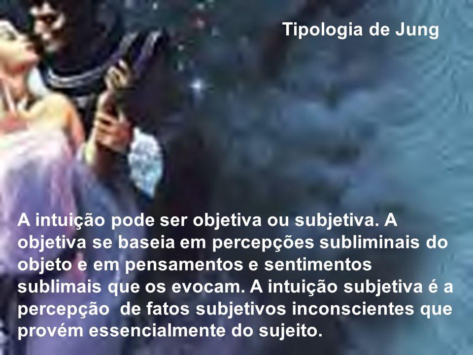 Tipologia de Jung A intuição pode ser objetiva ou subjetiva. A objetiva se baseia em percepções subliminais do objeto e em pensamentos e sentimentos s