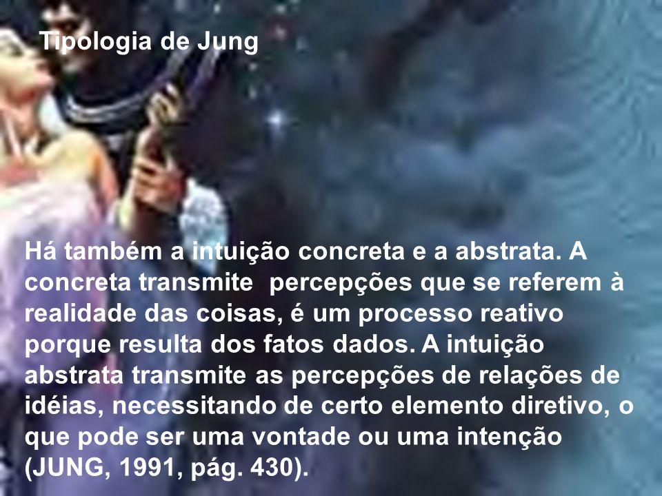 Tipologia de Jung Há também a intuição concreta e a abstrata. A concreta transmite percepções que se referem à realidade das coisas, é um processo rea