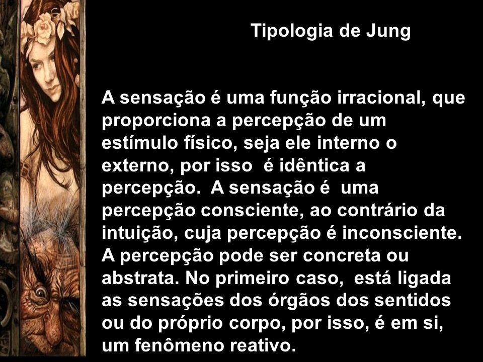 Tipologia de Jung A sensação é uma função irracional, que proporciona a percepção de um estímulo físico, seja ele interno o externo, por isso é idênti