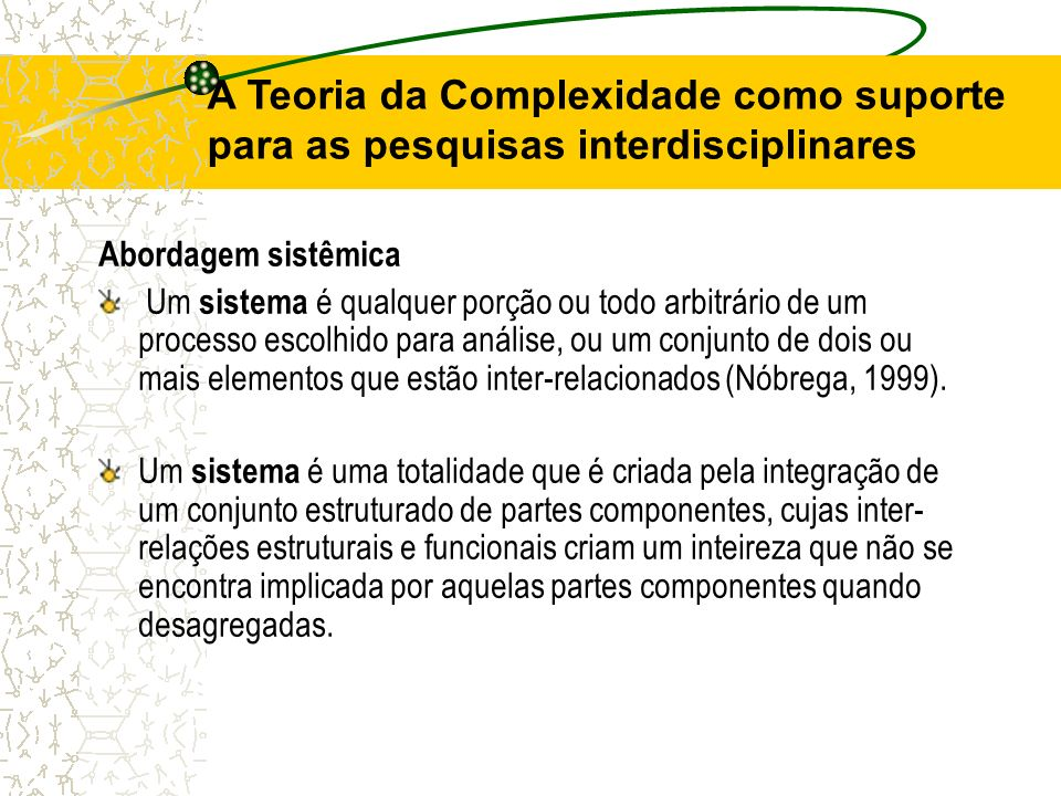 A Teoria da Complexidade como suporte para as pesquisas interdisciplinares Abordagem sistêmica Um sistema é qualquer porção ou todo arbitrário de um p