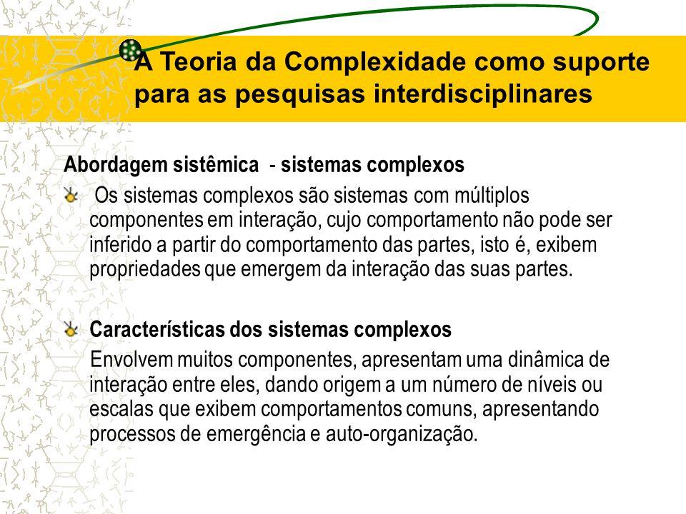 A Teoria da Complexidade como suporte para as pesquisas interdisciplinares Abordagem sistêmica - sistemas complexos Os sistemas complexos são sistemas