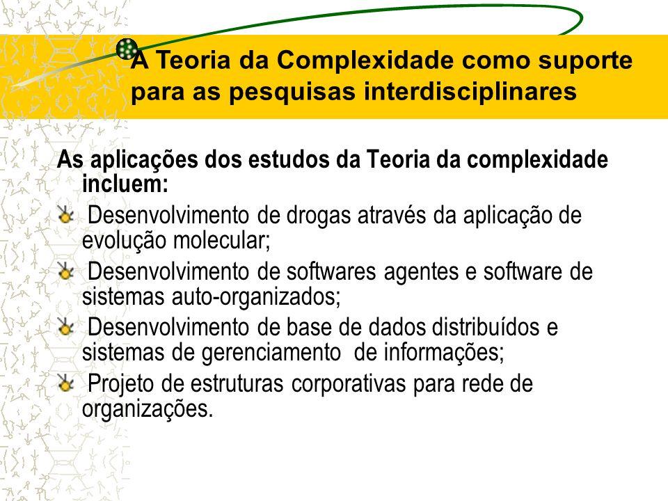 A Teoria da Complexidade como suporte para as pesquisas interdisciplinares As aplicações dos estudos da Teoria da complexidade incluem: Desenvolviment