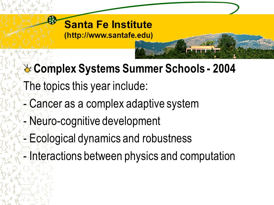 Complex Systems Summer Schools - 2004 The topics this year include: - Cancer as a complex adaptive system - Neuro-cognitive development - Ecological d