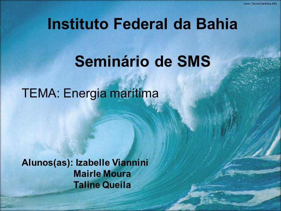 Instituto Federal da Bahia Seminário de SMS TEMA: Energia marítima Alunos(as): Izabelle Viannini Mairle Moura Taline Queila