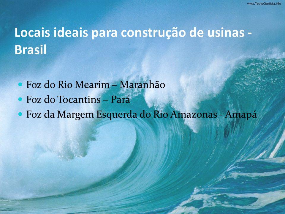 Locais ideais para construção de usinas - Brasil Foz do Rio Mearim – Maranhão Foz do Tocantins – Pará Foz da Margem Esquerda do Rio Amazonas - Amapá