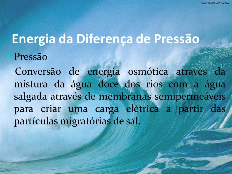 Energia da Diferença de Pressão Pressão Conversão de energia osmótica através da mistura da água doce dos rios com a água salgada através de membranas