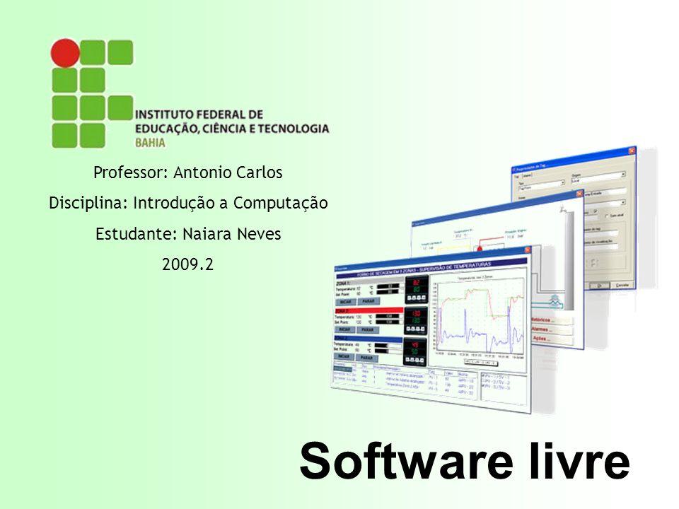 Software livre Professor: Antonio Carlos Disciplina: Introdução a Computação Estudante: Naiara Neves 2009.2
