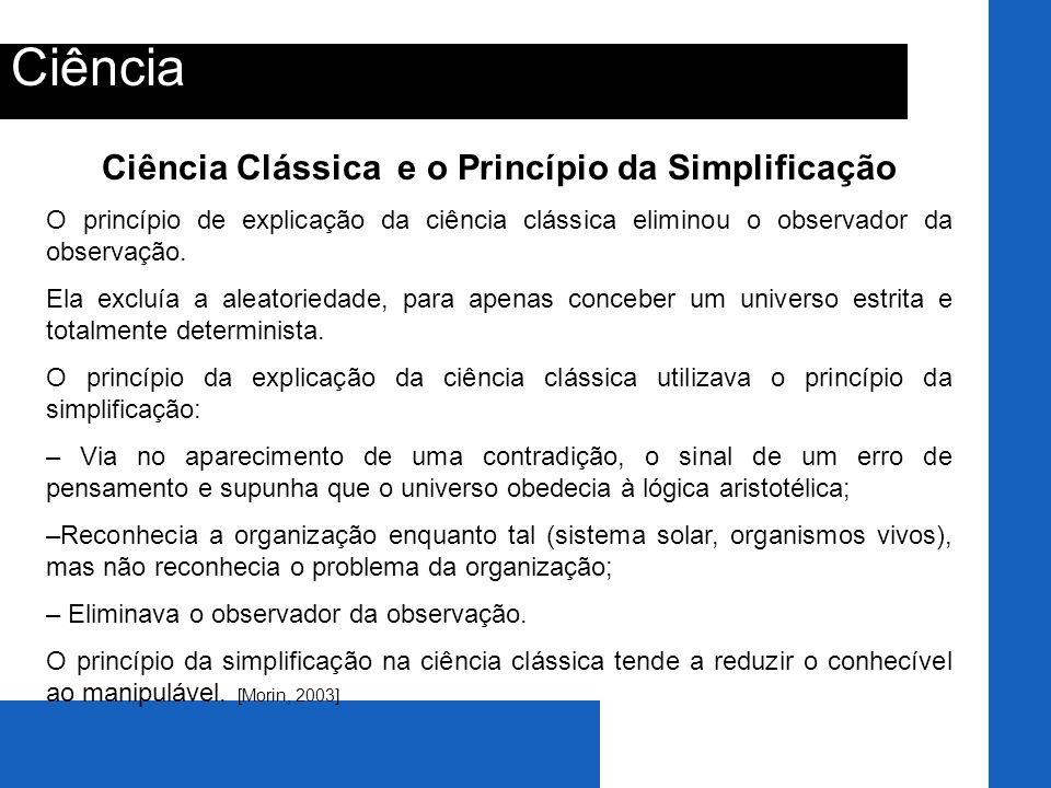 Ciência Ciência Clássica e o Princípio da Simplificação O princípio de explicação da ciência clássica eliminou o observador da observação. Ela excluía