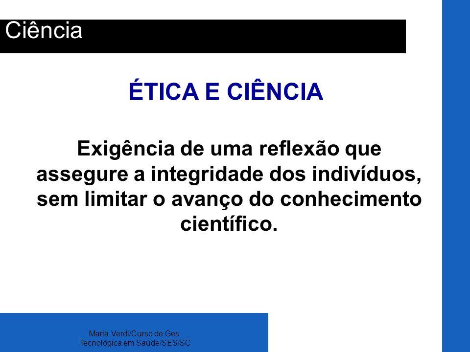 Marta Verdi/Curso de Ges Tecnológica em Saúde/SES/SC Ciência ÉTICA E CIÊNCIA Exigência de uma reflexão que assegure a integridade dos indivíduos, sem