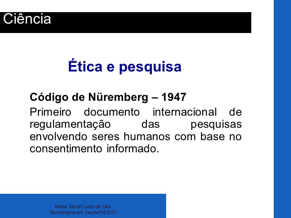 Marta Verdi/Curso de Ges Tecnológica em Saúde/SES/SC Ciência Ética e pesquisa Código de Nüremberg – 1947 Primeiro documento internacional de regulamen