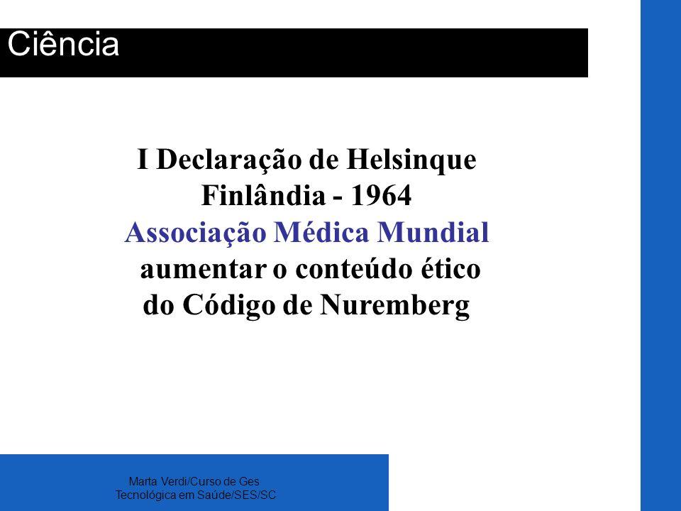 Marta Verdi/Curso de Ges Tecnológica em Saúde/SES/SC Ciência I Declaração de Helsinque Finlândia - 1964 Associação Médica Mundial aumentar o conteúdo