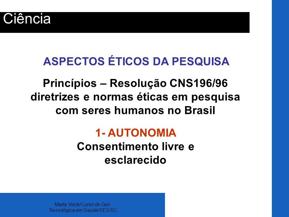Marta Verdi/Curso de Ges Tecnológica em Saúde/SES/SC Ciência ASPECTOS ÉTICOS DA PESQUISA 1- AUTONOMIA Consentimento livre e esclarecido Princípios – R