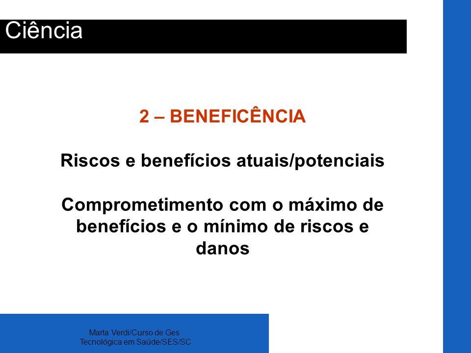 Marta Verdi/Curso de Ges Tecnológica em Saúde/SES/SC Ciência 2 – BENEFICÊNCIA Riscos e benefícios atuais/potenciais Comprometimento com o máximo de be