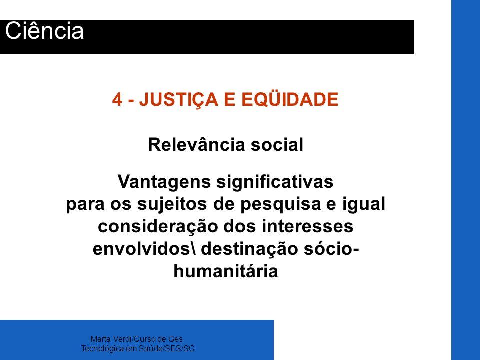 Marta Verdi/Curso de Ges Tecnológica em Saúde/SES/SC Ciência 4 - JUSTIÇA E EQÜIDADE Relevância social Vantagens significativas para os sujeitos de pes