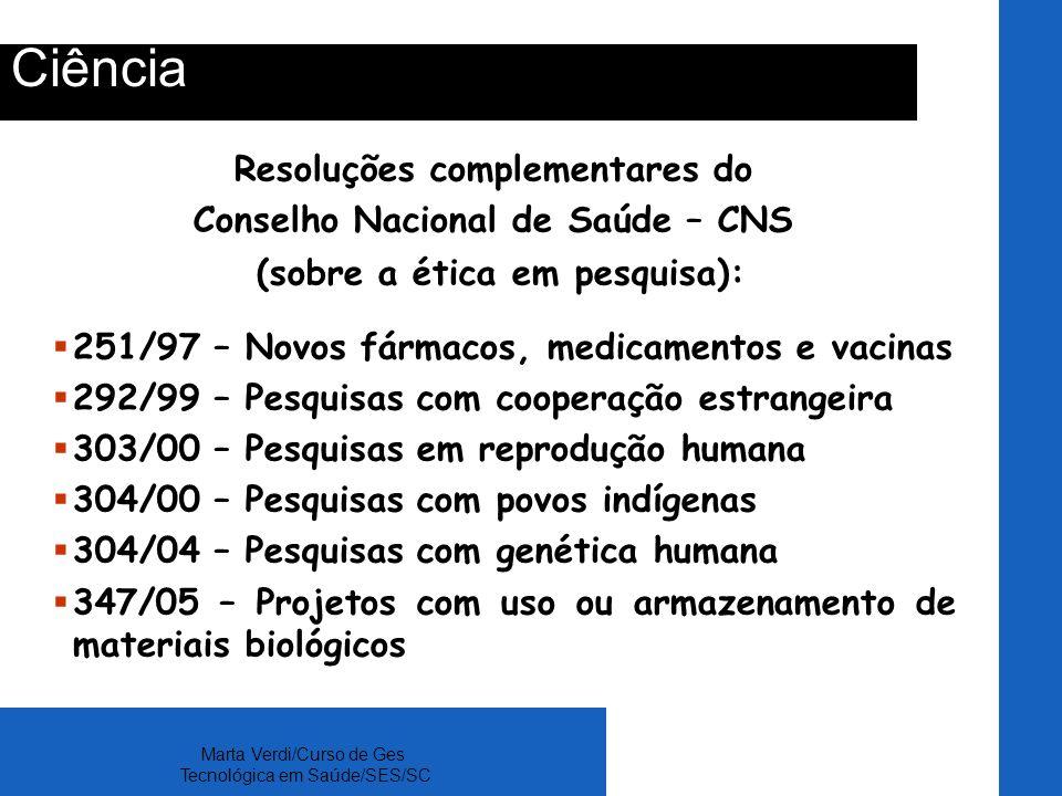 Marta Verdi/Curso de Ges Tecnológica em Saúde/SES/SC Ciência Resoluções complementares do Conselho Nacional de Saúde – CNS (sobre a ética em pesquisa)
