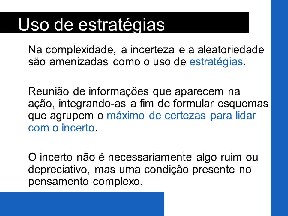 Na complexidade, a incerteza e a aleatoriedade são amenizadas como o uso de estratégias. Reunião de informações que aparecem na ação, integrando-as a