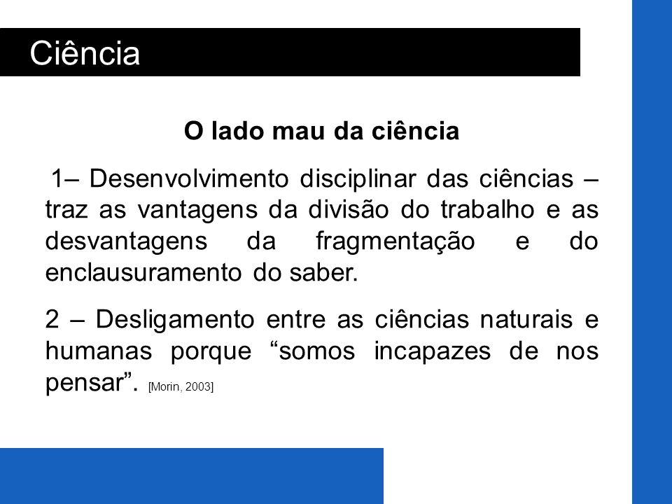 Ciência O lado mau da ciência 1– Desenvolvimento disciplinar das ciências – traz as vantagens da divisão do trabalho e as desvantagens da fragmentação