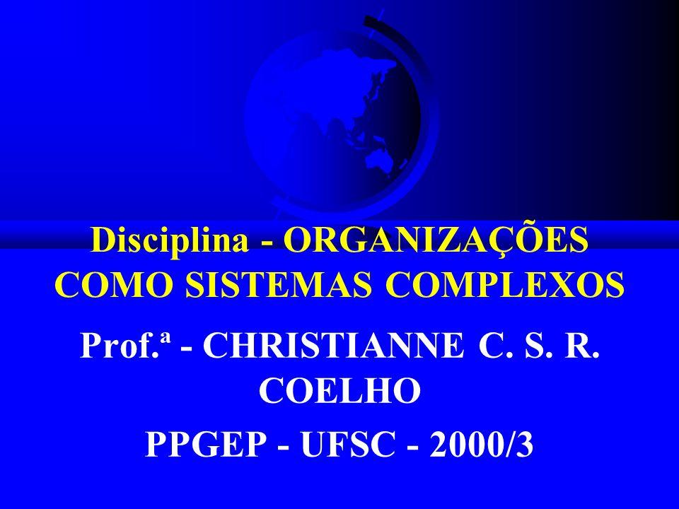 Disciplina - ORGANIZAÇÕES COMO SISTEMAS COMPLEXOS Prof.ª - CHRISTIANNE C. S. R. COELHO PPGEP - UFSC - 2000/3