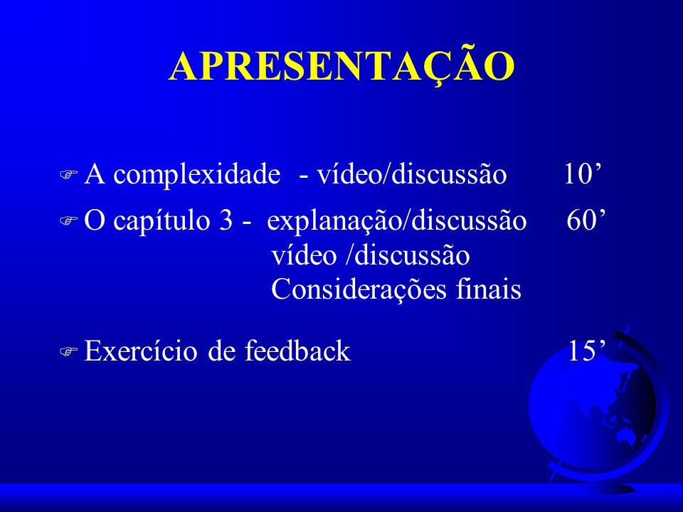 APRESENTAÇÃO F A complexidade - vídeo/discussão 10 F O capítulo 3 - explanação/discussão 60 vídeo /discussão Considerações finais F Exercício de feedb
