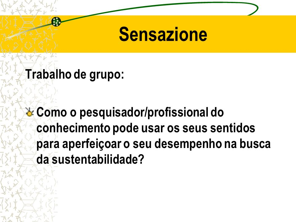 Sensazione Trabalho de grupo: Como o pesquisador/profissional do conhecimento pode usar os seus sentidos para aperfeiçoar o seu desempenho na busca da