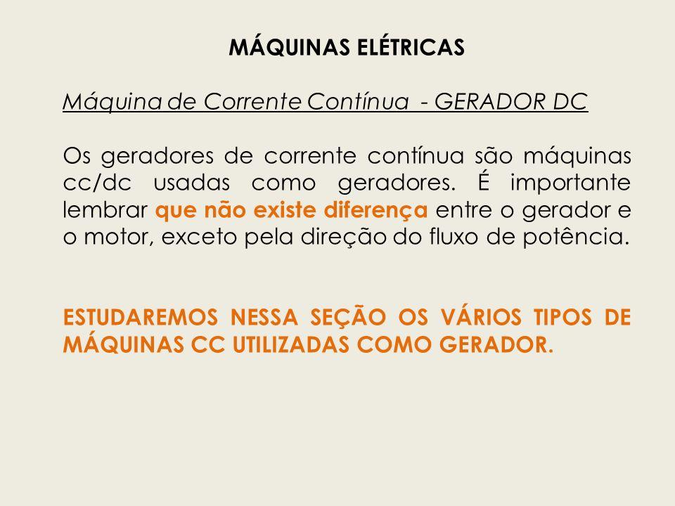 MÁQUINAS ELÉTRICAS Máquina de Corrente Contínua - GERADOR DC Os geradores de corrente contínua são máquinas cc/dc usadas como geradores. É importante
