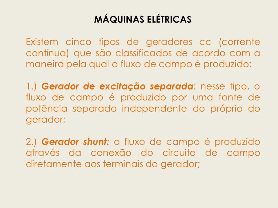 MÁQUINAS ELÉTRICAS Existem cinco tipos de geradores cc (corrente contínua) que são classificados de acordo com a maneira pela qual o fluxo de campo é