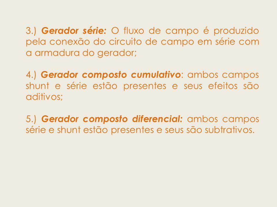 3.) Gerador série: O fluxo de campo é produzido pela conexão do circuito de campo em série com a armadura do gerador; 4.) Gerador composto cumulativo