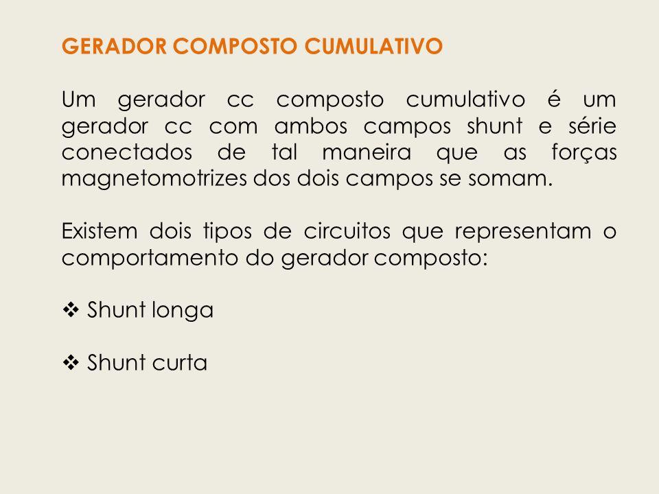 GERADOR COMPOSTO CUMULATIVO Um gerador cc composto cumulativo é um gerador cc com ambos campos shunt e série conectados de tal maneira que as forças m