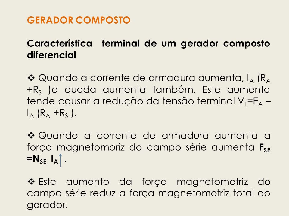 GERADOR COMPOSTO Característica terminal de um gerador composto diferencial Quando a corrente de armadura aumenta, I A (R A +R S )a queda aumenta tamb