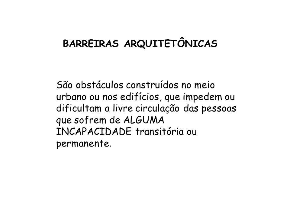 BARREIRAS ARQUITETÔNICAS São obstáculos construídos no meio urbano ou nos edifícios, que impedem ou dificultam a livre circulação das pessoas que sofr