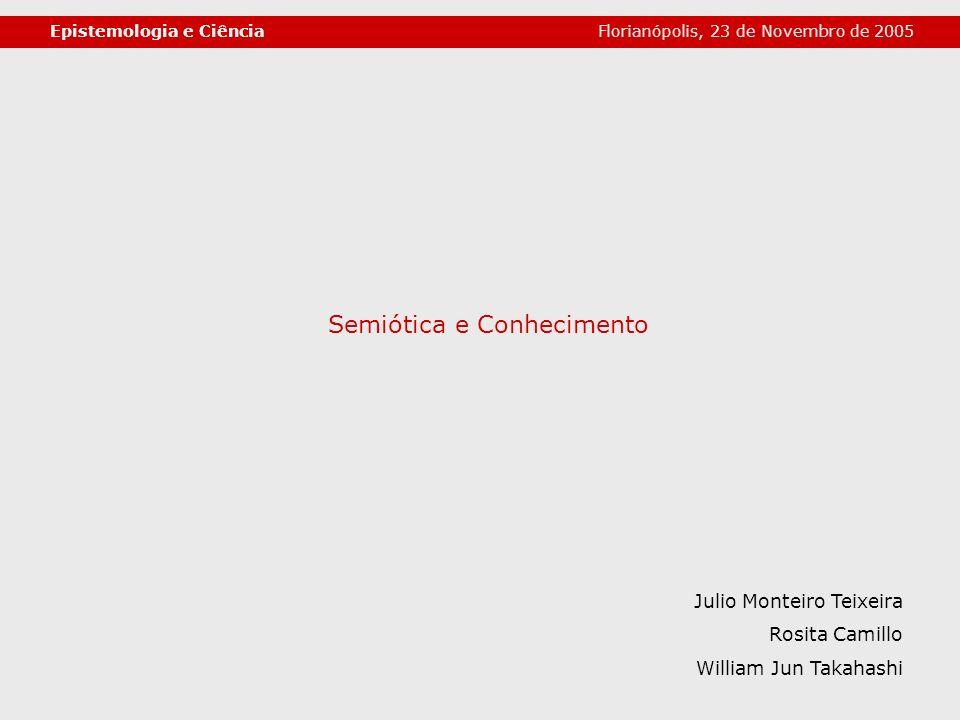 Semiótica e Conhecimento Epistemologia e Ciência Julio Monteiro Teixeira Rosita Camillo William Jun Takahashi Florianópolis, 23 de Novembro de 2005