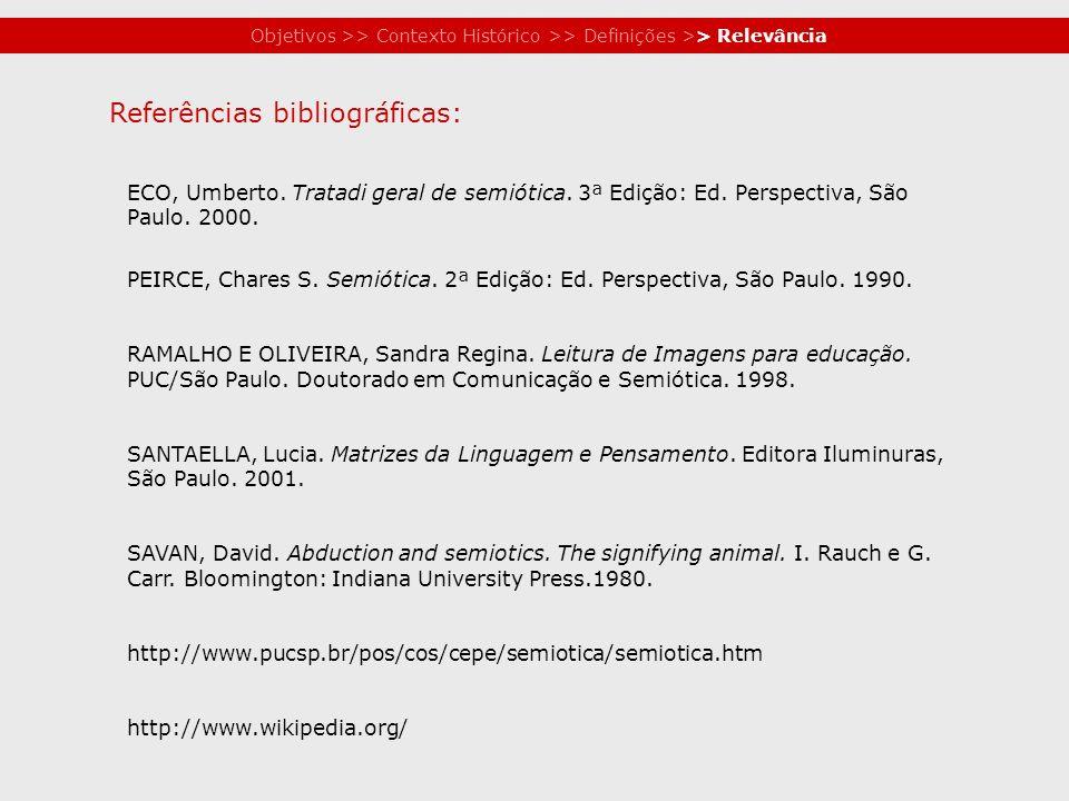 Objetivos >> Contexto Histórico >> Definições >> Relevância ECO, Umberto. Tratadi geral de semiótica. 3ª Edição: Ed. Perspectiva, São Paulo. 2000. PEI