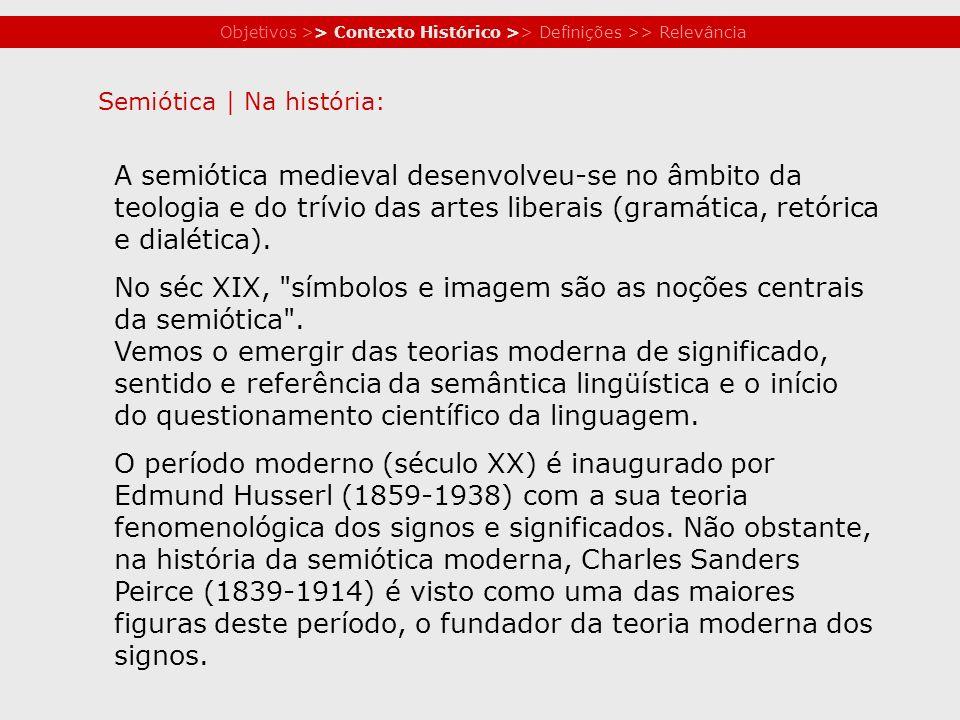 Objetivos >> Contexto Histórico >> Definições >> Relevância A semiótica medieval desenvolveu-se no âmbito da teologia e do trívio das artes liberais (