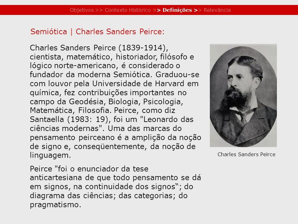 Objetivos >> Contexto Histórico >> Definições >> Relevância Charles Sanders Peirce (1839-1914), cientista, matemático, historiador, filósofo e lógico