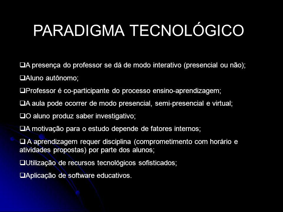 PARADIGMA TECNOLÓGICO A presença do professor se dá de modo interativo (presencial ou não); Aluno autônomo; Professor é co-participante do processo en
