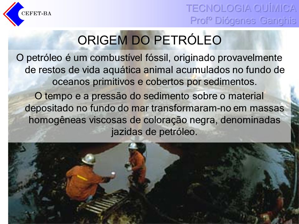 ORIGEM DO PETRÓLEO O petróleo é um combustível fóssil, originado provavelmente de restos de vida aquática animal acumulados no fundo de oceanos primit