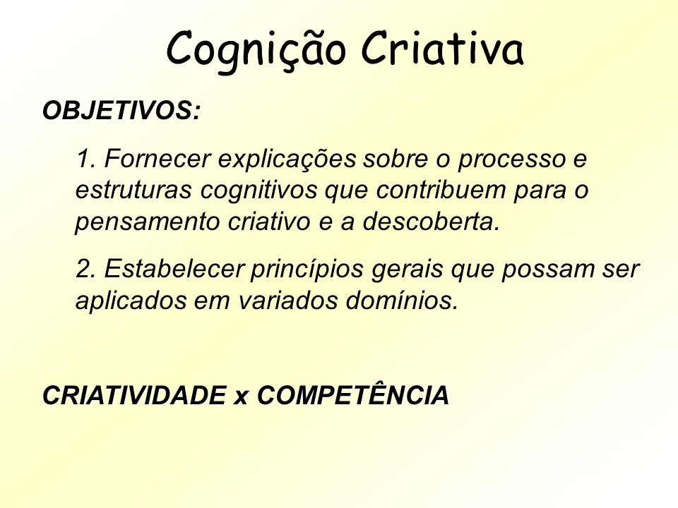 Cognição Criativa OBJETIVOS: 1. Fornecer explicações sobre o processo e estruturas cognitivos que contribuem para o pensamento criativo e a descoberta