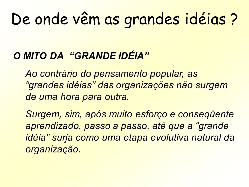 De onde vêm as grandes idéias ? O MITO DA GRANDE IDÉIA Ao contrário do pensamento popular, as grandes idéias das organizações não surgem de uma hora p