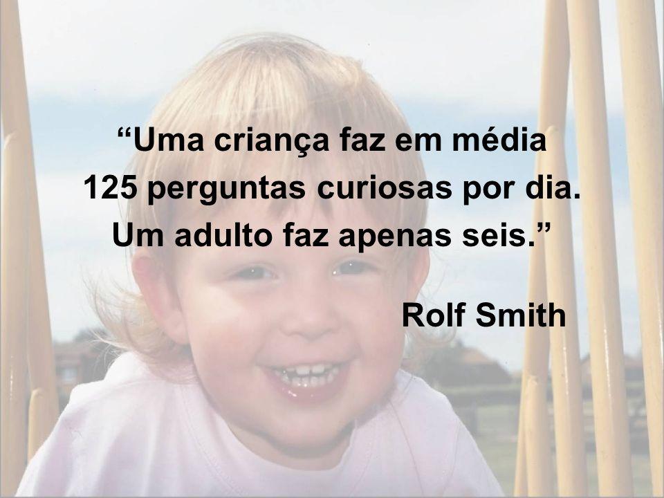 Uma criança faz em média 125 perguntas curiosas por dia. Um adulto faz apenas seis. Rolf Smith