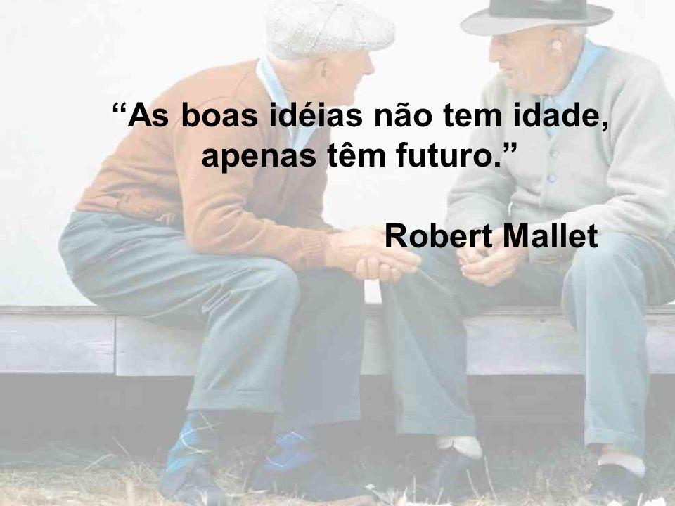 As boas idéias não tem idade, apenas têm futuro. Robert Mallet