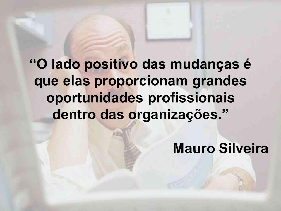 O lado positivo das mudanças é que elas proporcionam grandes oportunidades profissionais dentro das organizações. Mauro Silveira