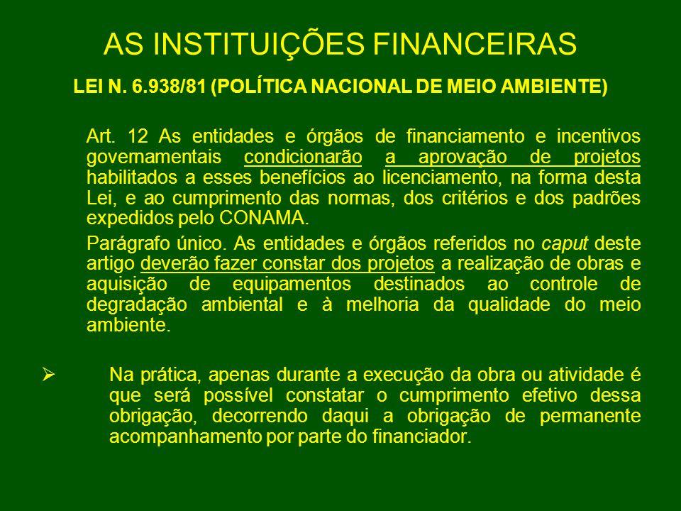 AS INSTITUIÇÕES FINANCEIRAS LEI N. 6.938/81 (POLÍTICA NACIONAL DE MEIO AMBIENTE) Art. 12 As entidades e órgãos de financiamento e incentivos govername