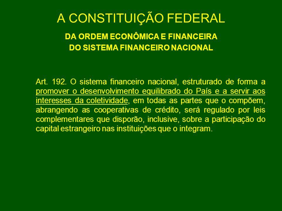 A CONSTITUIÇÃO FEDERAL DA ORDEM ECONÔMICA E FINANCEIRA DO SISTEMA FINANCEIRO NACIONAL Art. 192. O sistema financeiro nacional, estruturado de forma a