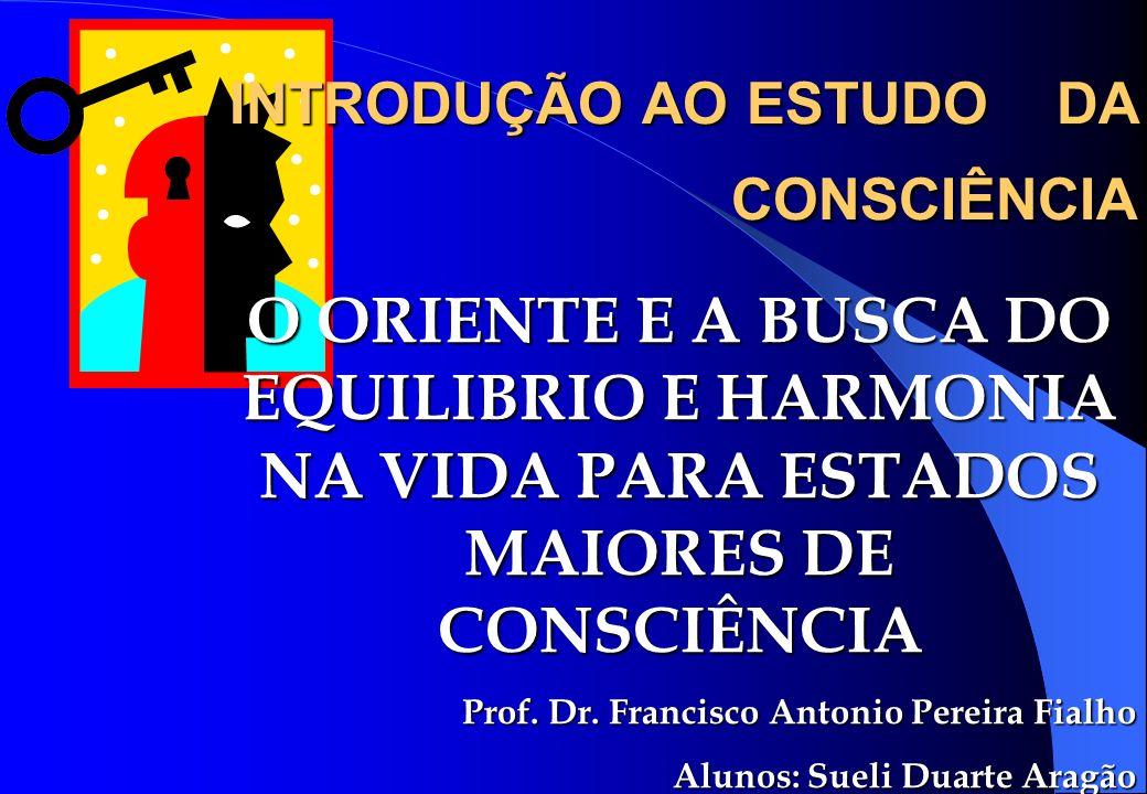 INTRODUÇÃO AO ESTUDO DA CONSCIÊNCIA O ORIENTE E A BUSCA DO EQUILIBRIO E HARMONIA NA VIDA PARA ESTADOS MAIORES DE CONSCIÊNCIA Prof. Dr. Francisco Anton