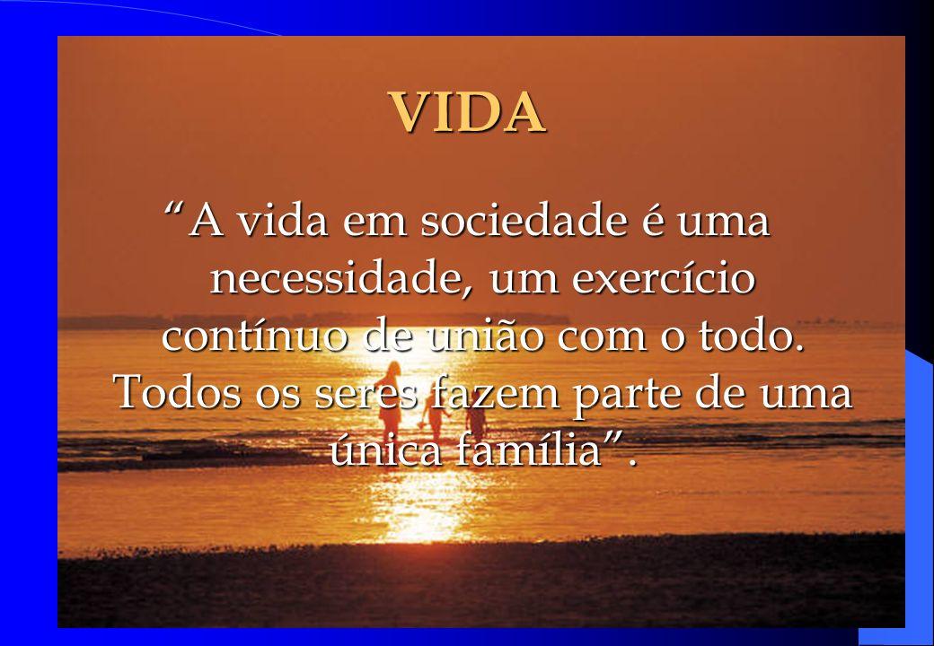 VIDA A vida em sociedade é uma necessidade, um exercício contínuo de união com o todo. Todos os seres fazem parte de uma única família.