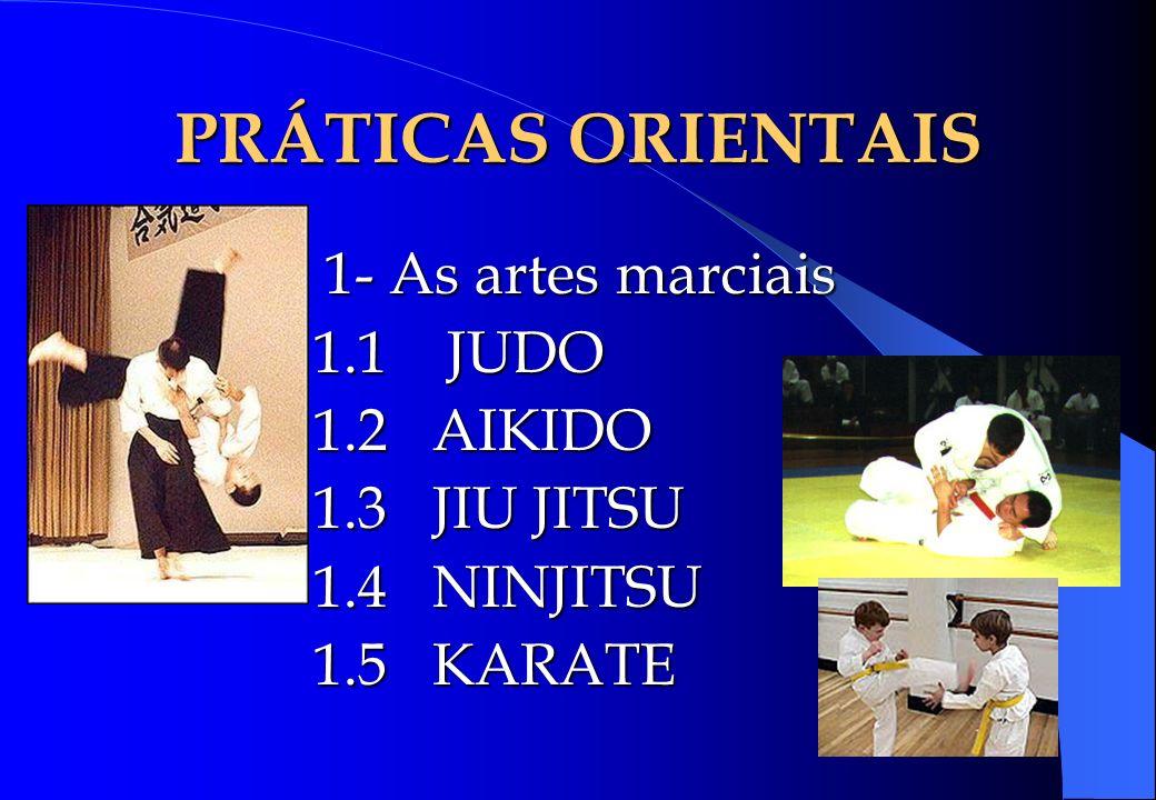 PRÁTICAS ORIENTAIS 1- As artes marciais 1.1 JUDO 1.2 AIKIDO 1.3 JIU JITSU 1.4 NINJITSU 1.5 KARATE