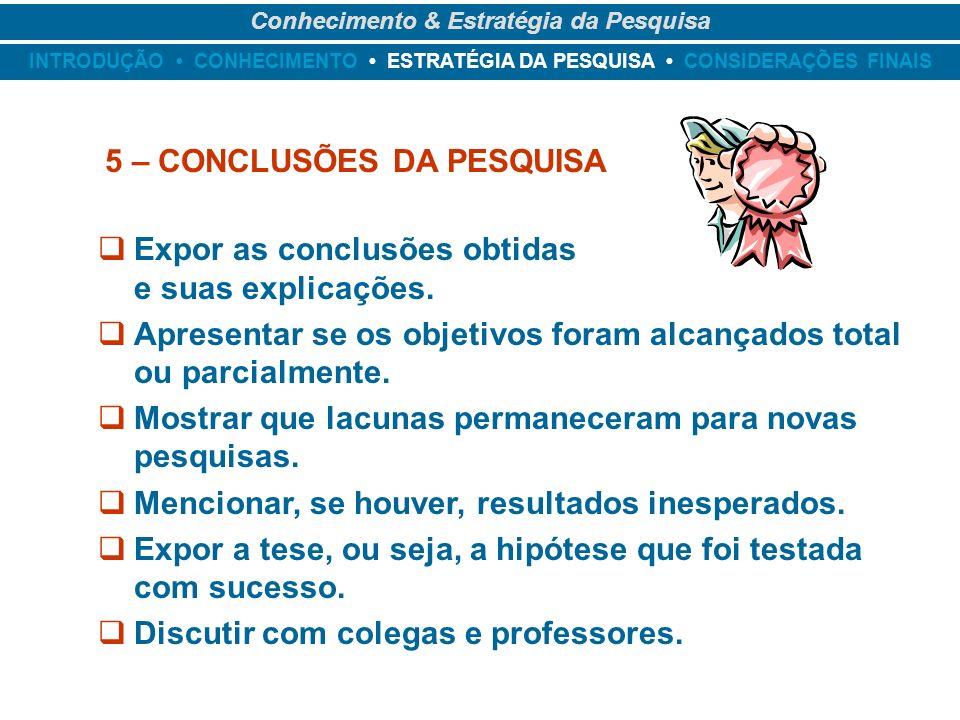 INTRODUÇÃO CONHECIMENTO ESTRATÉGIA DA PESQUISA CONSIDERAÇÕES FINAIS Conhecimento & Estratégia da Pesquisa 5 – CONCLUSÕES DA PESQUISA Expor as conclusõ