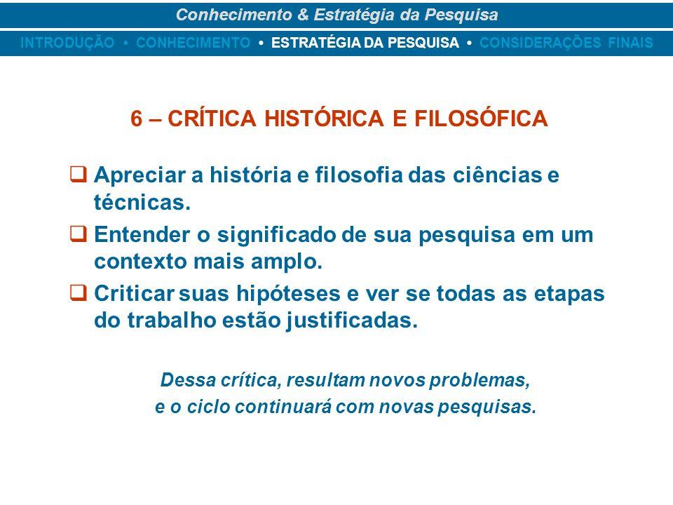 INTRODUÇÃO CONHECIMENTO ESTRATÉGIA DA PESQUISA CONSIDERAÇÕES FINAIS Conhecimento & Estratégia da Pesquisa 6 – CRÍTICA HISTÓRICA E FILOSÓFICA Apreciar