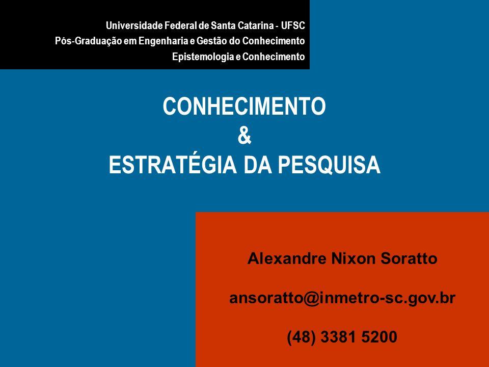 CONHECIMENTO & ESTRATÉGIA DA PESQUISA Alexandre Nixon Soratto ansoratto@inmetro-sc.gov.br (48) 3381 5200 Universidade Federal de Santa Catarina - UFSC